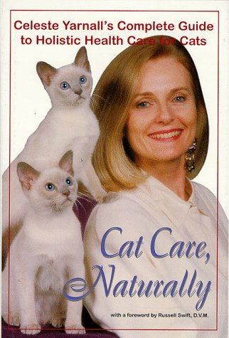 Cat Care, Naturally: Celeste Yarnall's Complete Guide to Holistic Health Care for Cats