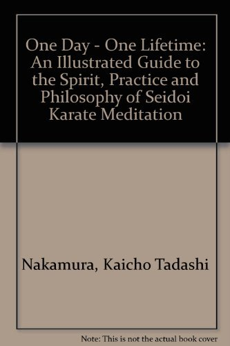 9780804830645: One Day - One Lifetime: An Illustrated Guide to the Spirit, Practice and Philosophy of Seidoi Karate Meditation