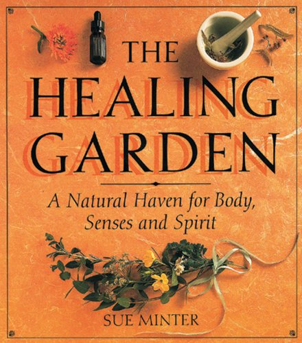 The Healing Garden: A Natural Haven for Body, Senses and Spirit: Minter, Sue