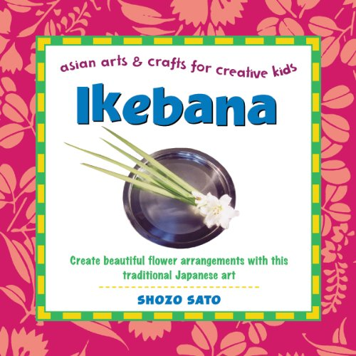 Ikebana: Create beautiful flower arrangements with this traditional Japanese art (Asian Arts and ...