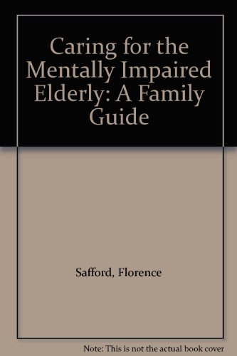 Caring for the Mentally Impaired Elderly: A Family Guide: Safford, Florence