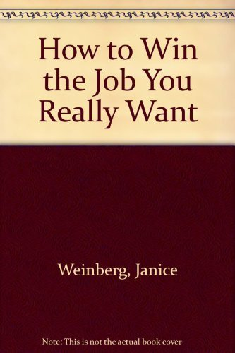 How to Win the Job You Really Want: Weinberg, Janice