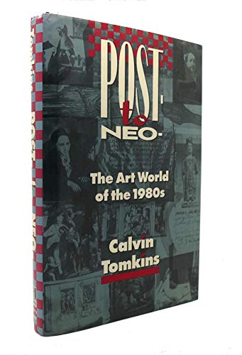 Post-To-Neo: The Art World of the 1980's: Tomkins, Calvin
