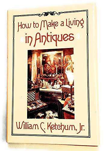 How to Make a Living in Antiques: Ketchum, William C.,