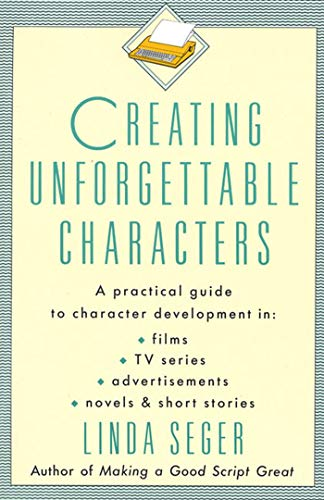 9780805011715: Creating Unforgettable Characters: A Practical Guide to Character Development in Films, TV Series, Advertisements, Novels & Short Stories