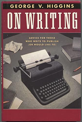 On Writing: Advice for Those Who Write to Publish: Higgins, George V.
