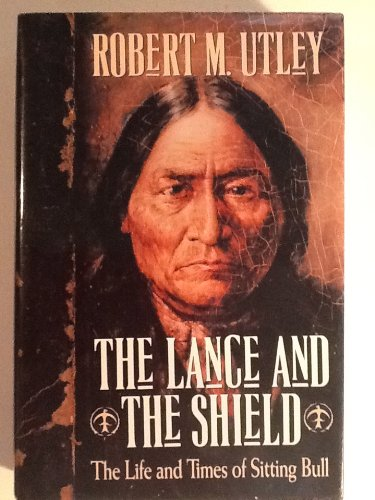 The Lance and the Shield, The Life and Times of Sitting Bull: Utley, Robert M