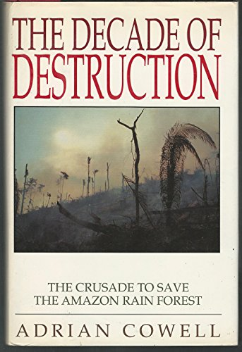 THE DECADE OF DESTRUCTION: The Crusade to Save the Amazon Rain Forest.: COWELL, Adrian.