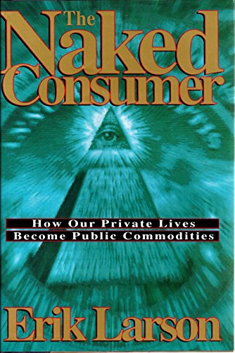 9780805017557: The Naked Consumer: How Our Private Lives Become Public Commodities