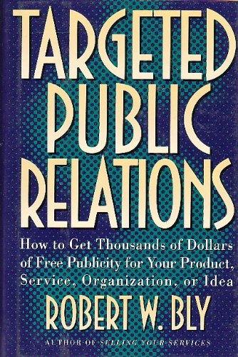 Targeted Public Relations: How to Get Thousands of Dollars of Free Publicity for Your Product, Service, Organization, or Idea (0805019758) by Bly, Robert W.