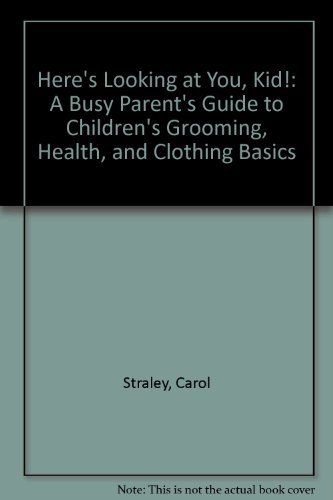Here's Looking at You, Kid!: A Busy Parent's Guide to Children's Grooming, Health, and Clothing B...