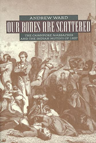OUR BONES ARE SCATTERED - The Cawnpore Massacre and the Indian Mutiny of 1857.: Ward, Andrew.