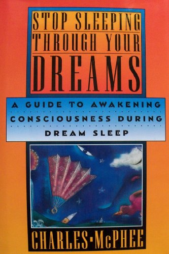Stop Sleeping Through Your Dreams: A Guide to Awakening Consciousness During Dream Sleep: McPhee, ...