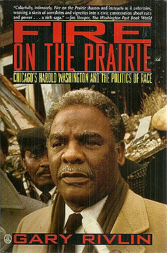 Fire on the Prairie: Chicago's Harold Washington and the politics of race: Rivlin, Gary