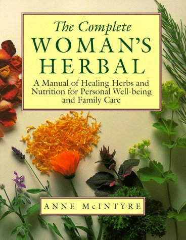 The Complete Woman's Herbal: A Manual of Healing Herbs and Nutrition for Personal Well-Being ...