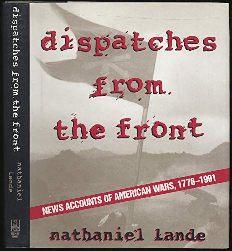 DISPATCHES FROM THE FRONT; News Accounts of American Wars 1776-1991
