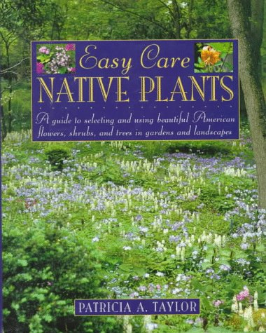 9780805038613: Easy Care Native Plants: A Guide to Selecting and Using Beautiful American Flowers, Shrubs, and Trees in Gardens and Landscapes