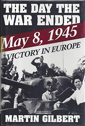 The Day the War Ended: May 8, 1945--Victory in Europe: Gilbert, Martin Sir