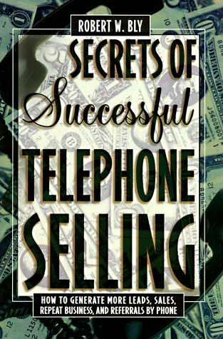 Secrets of Successful Telephone Selling: How to Generate More Leads, Sales, Repeat Business, and Referrals by Phone (9780805040982) by Robert W. Bly
