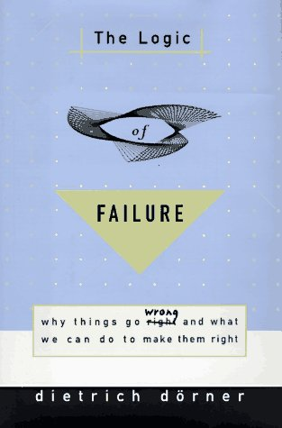 9780805041606: The Logic of Failure: Why Things Go Wrong and What We Can Do to Make Them Right