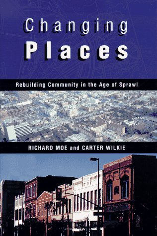 Changing Places: Rebuilding Community in the Age of Sprawl: Moe, Richard and Carter Wilkie