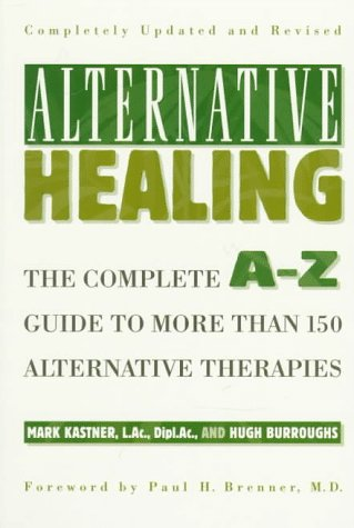 Alternative Healing: The Complete A-Z Guide to More Than 150 Alternative Therapies: Kastner, Mark, ...