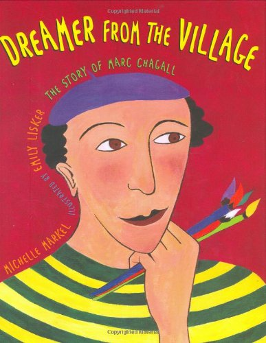 Dreamer from the Village: The Story of Marc Chagall: Michelle Markel