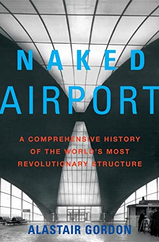 Naked Airport: A Cultural History of the World's Most Revolutionary Structure: Gordon, ...