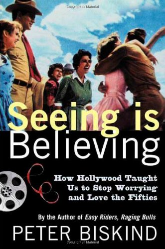 Seeing Is Believing: How Hollywood Taught Us to Stop Worrying and Love the Fifties: Peter Biskind