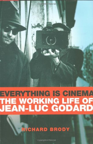 Everything is cinema : the working life of Jean-Luc Godard.: Brody, Richard.