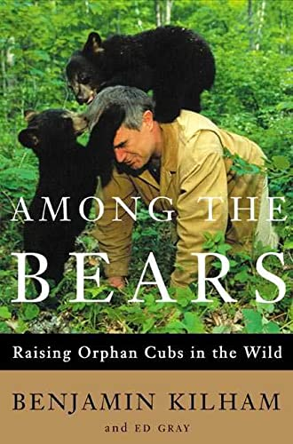 Among the Bears: Raising Orphan Cubs in the Wild: Kilham, Benjamin, and Ed Gray