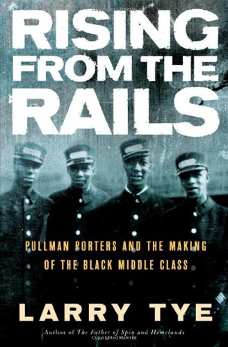 Rising from the Rails: Pullman Porters and the Making of the Black Middle Class: Tye, Larry