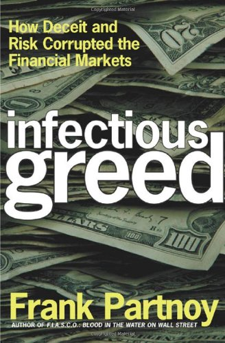 Infectious Greed: How Deceit and Risk Corrupted the Financial Markets: Partnoy, Frank
