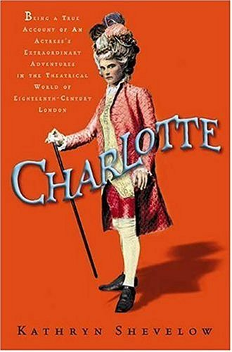 9780805073140: Charlotte: Being a True Account of an Actress's Flamboyant Adventures in Eighteenth-Century London's Wild and Wicked Theatrical World