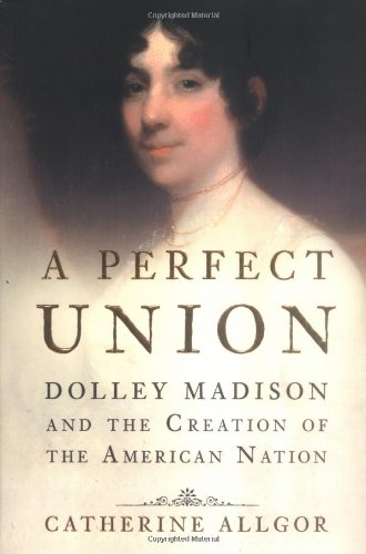 A Perfect Union: Dolley Madison and the Creation of the American Nation: Allgor, Catherine (Signed)