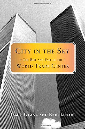 City in the Sky: The Rise and Fall of the World Trade Center: Glanz, James; Lipton, Eric