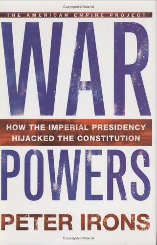 War Powers: How the Imperial Presidency Hijacked the Constitution (9780805075939) by Irons, Peter