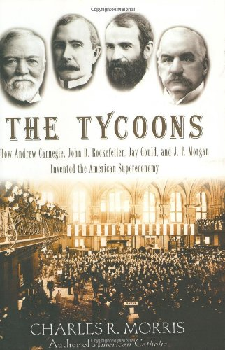 9780805075991: The Tycoons: How Andrew Carnegie, John D. Rockefeller, Jay Gould, and J. P. Morgan Invented the American Supereconomy