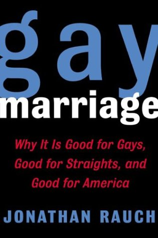 Gay Marriage: Why It Is Good For Gays, Good For Straights, And Good For America: Rauch, Jonathan