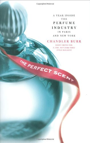 The Perfect Scent: A Year Inside the Perfume Industry in Paris and New York: Burr, Chandler