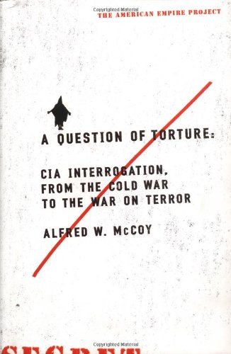 A Question of Torture: CIA Interrogation, from: Alfred McCoy