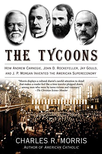 9780805081343: The Tycoons: How Andrew Carnegie, John D. Rockefeller, Jay Gould, and J. P. Morgan Invented the American Supereconomy