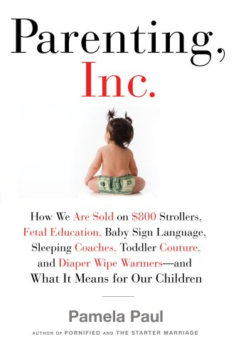 9780805082494: Parenting, Inc.: How We Are Sold on $800 Strollers, Fetal Education, Baby Sign Language, Sleeping Coaches, Toddler Couture, and Diaper