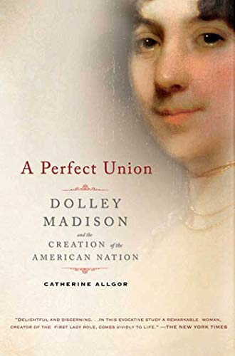 9780805083002: A Perfect Union: Dolley Madison and the Creation of the American Nation
