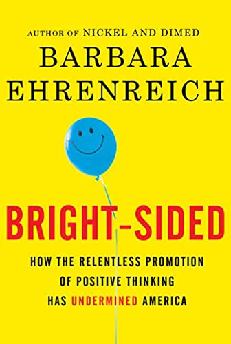 Bright - Sided; How the Relentless Promotion of Positive Thinking Has Undermined America