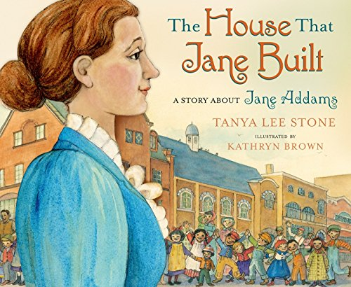 The House That Jane Built A Story About Jane Addams: Stone, Tanya Lee