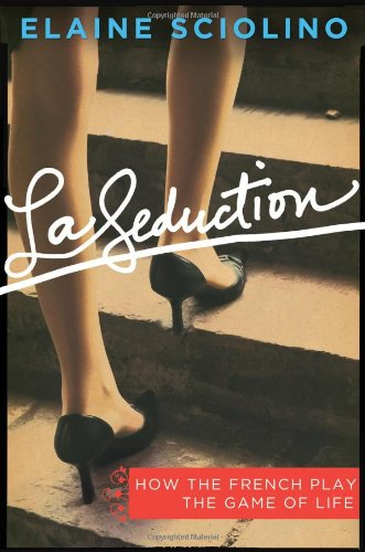 LA SEDUCTION : How the French Play the Game of Life: Sciolino, Elaine