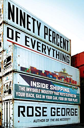 9780805092639: Ninety Percent of Everything: Inside Shipping, the Invisible Industry That Puts Clothes on Your Back, Gas in Your Car, and Food on Your Plate