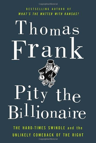 9780805093698: Pity the Billionaire: The Hard-Times Swindle and the Unlikely Comeback of the Right