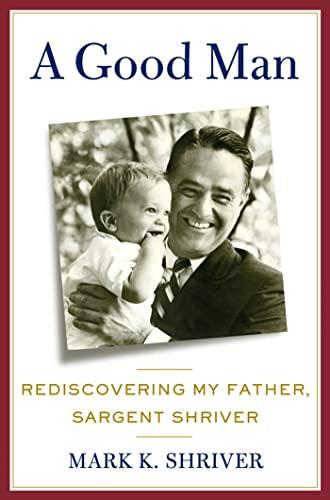 A Good Man: Rediscovering My Father, Sargent Shriver: Shriver, Mark